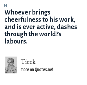 Tieck: Whoever brings cheerfulness to his work, and is ever active, dashes through the world?s labours.