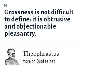 Theophrastus: Grossness is not difficult to define: it is obtrusive and objectionable pleasantry.