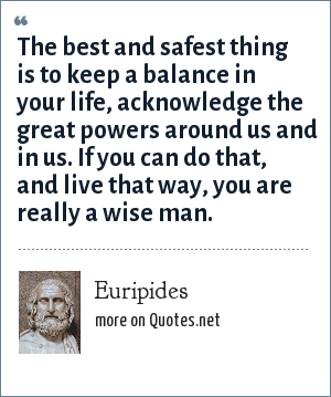 Euripides: The best and safest thing is to keep a balance in your life, acknowledge the great powers around us and in us. If you can do that, and live that way, you are really a wise man.