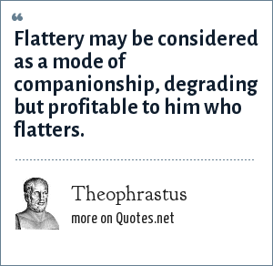 Theophrastus: Flattery may be considered as a mode of companionship, degrading but profitable to him who flatters.