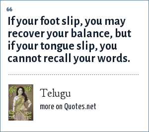 Telugu: If your foot slip, you may recover your balance, but if your tongue slip, you cannot recall your words.