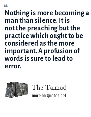 The Talmud: Nothing is more becoming a man than silence. It is not the preaching but the practice which ought to be considered as the more important. A profusion of words is sure to lead to error.