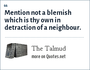 The Talmud: Mention not a blemish which is thy own in detraction of a neighbour.