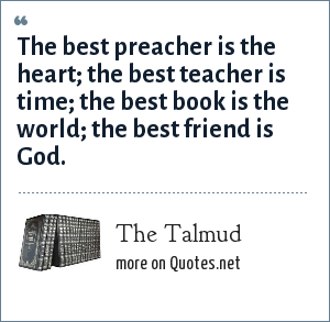 The Talmud: The best preacher is the heart; the best teacher is time; the best book is the world; the best friend is God.