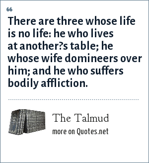 The Talmud: There are three whose life is no life: he who lives at another?s table; he whose wife domineers over him; and he who suffers bodily affliction.