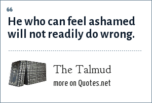 The Talmud: He who can feel ashamed will not readily do wrong.