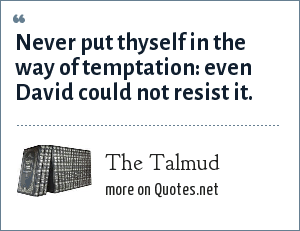 The Talmud: Never put thyself in the way of temptation: even David could not resist it.