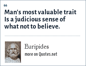 Euripides: Man's most valuable trait Is a judicious sense of what not to believe.