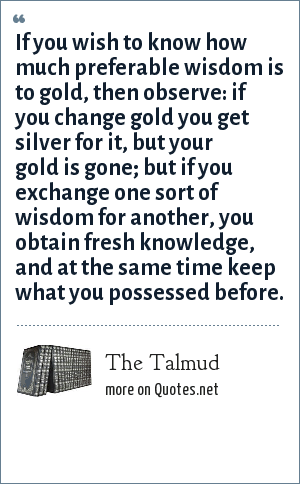 The Talmud: If you wish to know how much preferable wisdom is to gold, then observe: if you change gold you get silver for it, but your gold is gone; but if you exchange one sort of wisdom for another, you obtain fresh knowledge, and at the same time keep what you possessed before.