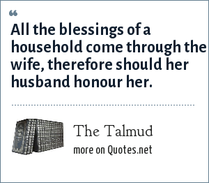 The Talmud: All the blessings of a household come through the wife, therefore should her husband honour her.