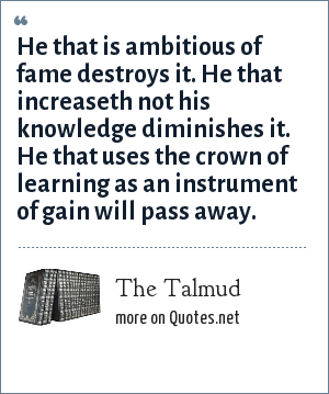 The Talmud: He that is ambitious of fame destroys it. He that increaseth not his knowledge diminishes it. He that uses the crown of learning as an instrument of gain will pass away.