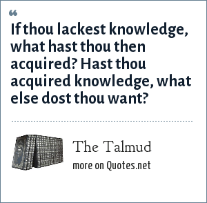 The Talmud: If thou lackest knowledge, what hast thou then acquired? Hast thou acquired knowledge, what else dost thou want?