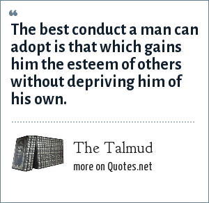 The Talmud: The best conduct a man can adopt is that which gains him the esteem of others without depriving him of his own.