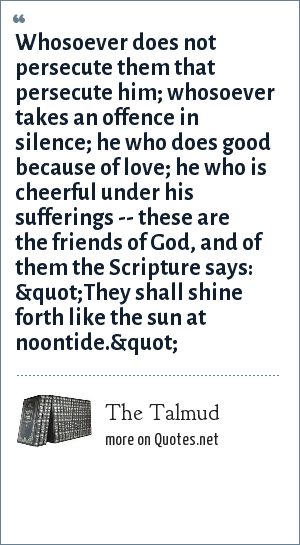 "The Talmud: Whosoever does not persecute them that persecute him; whosoever takes an offence in silence; he who does good because of love; he who is cheerful under his sufferings -- these are the friends of God, and of them the Scripture says: ""They shall shine forth like the sun at noontide."""