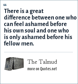 The Talmud: There is a great difference between one who can feel ashamed before his own soul and one who is only ashamed before his fellow men.