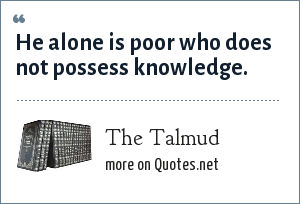 The Talmud: He alone is poor who does not possess knowledge.