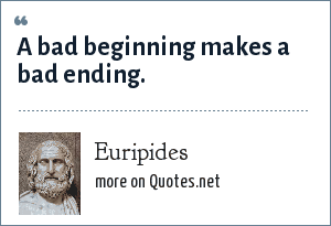 Euripides: A bad beginning makes a bad ending.