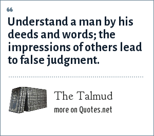 The Talmud: Understand a man by his deeds and words; the impressions of others lead to false judgment.
