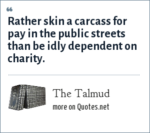 The Talmud: Rather skin a carcass for pay in the public streets than be idly dependent on charity.