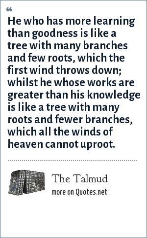 The Talmud: He who has more learning than goodness is like a tree with many branches and few roots, which the first wind throws down; whilst he whose works are greater than his knowledge is like a tree with many roots and fewer branches, which all the winds of heaven cannot uproot.