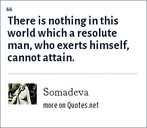 Somadeva: There is nothing in this world which a resolute man, who exerts himself, cannot attain.