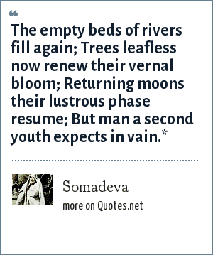 Somadeva: The empty beds of rivers fill again; Trees leafless now renew their vernal bloom; Returning moons their lustrous phase resume; But man a second youth expects in vain.*