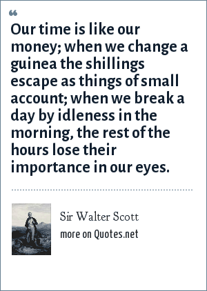 Sir Walter Scott: Our time is like our money; when we change a guinea the shillings escape as things of small account; when we break a day by idleness in the morning, the rest of the hours lose their importance in our eyes.