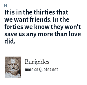 Euripides: It is in the thirties that we want friends. In the forties we know they won't save us any more than love did.