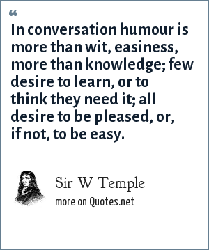 Sir W Temple: In conversation humour is more than wit, easiness, more than knowledge; few desire to learn, or to think they need it; all desire to be pleased, or, if not, to be easy.