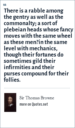 Sir Thomas Browne: There is a rabble among the gentry as well as the commonalty; a sort of plebeian heads whose fancy moves with the same wheel as these men?in the same level with mechanics, though their fortunes do sometimes gild their infirmities and their purses compound for their follies.