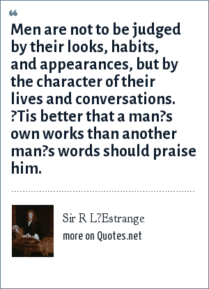 Sir R L?Estrange: Men are not to be judged by their looks, habits, and appearances, but by the character of their lives and conversations. ?Tis better that a man?s own works than another man?s words should praise him.