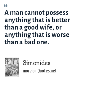 Simonides: A man cannot possess anything that is better than a good wife, or anything that is worse than a bad one.