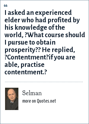 Selman: I asked an experienced elder who had profited by his knowledge of the world, ?What course should I pursue to obtain prosperity?? He replied, ?Contentment?if you are able, practise contentment.?
