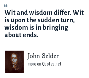 John Selden: Wit and wisdom differ. Wit is upon the sudden turn, wisdom is in bringing about ends.