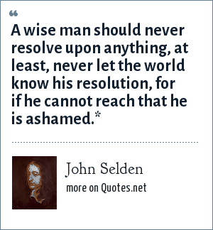 John Selden: A wise man should never resolve upon anything, at least, never let the world know his resolution, for if he cannot reach that he is ashamed.*