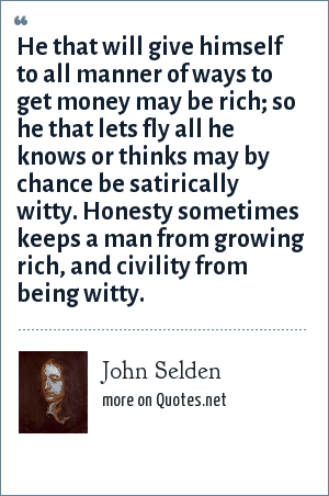 John Selden: He that will give himself to all manner of ways to get money may be rich; so he that lets fly all he knows or thinks may by chance be satirically witty. Honesty sometimes keeps a man from growing rich, and civility from being witty.