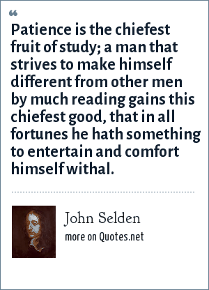 John Selden: Patience is the chiefest fruit of study; a man that strives to make himself different from other men by much reading gains this chiefest good, that in all fortunes he hath something to entertain and comfort himself withal.