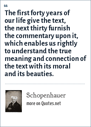 Schopenhauer: The first forty years of our life give the text, the next thirty furnish the commentary upon it, which enables us rightly to understand the true meaning and connection of the text with its moral and its beauties.