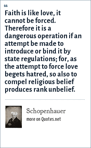 Schopenhauer: Faith is like love, it cannot be forced. Therefore it is a dangerous operation if an attempt be made to introduce or bind it by state regulations; for, as the attempt to force love begets hatred, so also to compel religious belief produces rank unbelief.