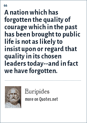 Euripides: A nation which has forgotten the quality of courage which in the past has been brought to public life is not as likely to insist upon or regard that quality in its chosen leaders today--and in fact we have forgotten.