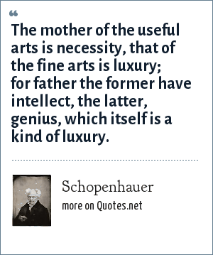 Schopenhauer: The mother of the useful arts is necessity, that of the fine arts is luxury; for father the former have intellect, the latter, genius, which itself is a kind of luxury.