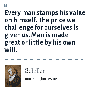 Schiller: Every man stamps his value on himself. The price we challenge for ourselves is given us. Man is made great or little by his own will.