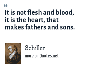 Schiller: It is not flesh and blood, it is the heart, that makes fathers and sons.
