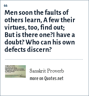 Sanskrit Proverb: Men soon the faults of others learn, A few their virtues, too, find out; But is there one?I have a doubt? Who can his own defects discern?