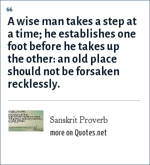 Sanskrit Proverb: A wise man takes a step at a time; he establishes one foot before he takes up the other: an old place should not be forsaken recklessly.