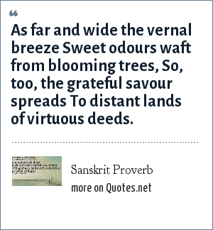 Sanskrit Proverb: As far and wide the vernal breeze Sweet odours waft from blooming trees, So, too, the grateful savour spreads To distant lands of virtuous deeds.