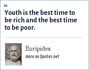 Euripides: Youth is the best time to be rich and the best time to be poor.