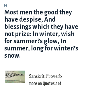 Sanskrit Proverb: Most men the good they have despise, And blessings which they have not prize: In winter, wish for summer?s glow, In summer, long for winter?s snow.