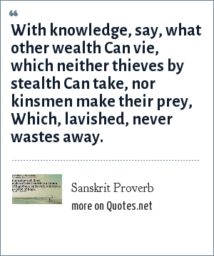 Sanskrit Proverb: With knowledge, say, what other wealth Can vie, which neither thieves by stealth Can take, nor kinsmen make their prey, Which, lavished, never wastes away.