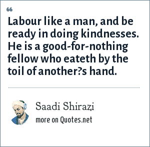 Saadi Shirazi: Labour like a man, and be ready in doing kindnesses. He is a good-for-nothing fellow who eateth by the toil of another?s hand.